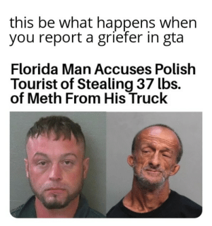 Florida Man, Florida, and Time: this be what happens when  you report a griefer in gta  Florida Man Accuses Polish  Tourist of Stealing 37 lbs.  of Meth From His Truck Time to grind karna