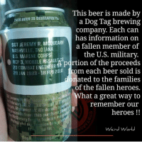 Beer, Memes, and Indiana: This beer is made by  THIS BEER IS DEDICATEOTt.  a Dog Tag brewing  company. Each can  has information on  SGT JEREMY  R. MCQUEARY  a fallen member of  NASHVILLE, INDIANA  the U.S. military.  U.S. MARINE CORPS  20 3, MOBILE ASSAULWCO  portion of the proceeds  COMBAT ENGINEER  O RCP 28 JAN 1983  18 FEB 2010 from each beer sold is  onated to the families  of the fallen heroes.  at a great way to  killed  Jeremy R M  Ueai  remember our  hlstah. We a  this purchas  heroes  Weird World