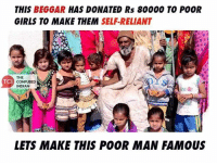 Confused, Memes, and Indian: THIS  BEGGAR  HAS DONATED Rs 80000 TO POOR  GIRLS TO MAKE THEM  SELF-RELIANT  THE  TCI  CONFUSED  INDIAN  LETS MAKE THIS POOR MAN FAMOUS