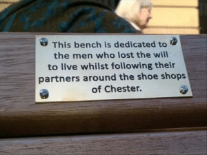 Lost, Brave, and Live: This bench is dedicated to  the men who lost the will  to live whilst following their  partners around the shoe shops  of Chester. The few the brave the noteworthy!