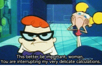 Memes, Dexter's Laboratory, and 🤖: This better be important, woman  You are interrupting my very delicate calculations. Dexter's Laboratory