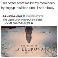 Bitch, Children, and Scare: This better scare me bc my mom been  hyping up this bitch since l was a baby  La Llorona Movie @lalloronamovie  She wants your children. New trailer  TOMORROW. #LaLlorona  THE CURSE OF  LA LLORONA  ONLY IN THEATE  APRIL 19  0 I better cry from fear.