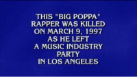 "Jeopardy, Memes, and Angel: THIS ""BIG POPPA""  RAPPER WAS KILLED  ON MARCH 9, 1997  AS HE LEFT  A MUSIC INDUSTRY  PARTY  IN LOS ANGELES When you're wrong on so many levels … jeopardy"