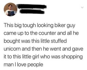 Wholesome Biker: This big tough looking biker guy  came up to the counter and all he  bought was this little stuffed  unicorn and then he went and gave  it to this little girl who was shopping  man I love people Wholesome Biker