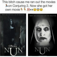 Bitch, Heaven, and Memes: This bitch cause me ran out the movies  on Conjuring 2, Now she got her  own movie 44.! ee  NOT ALL SISTERS GO TO HEAVEN  NOT ALL SISTERS GO TO HEAVEN  URING Coming 2018