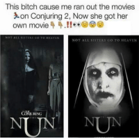 Heaven, Memes, and 🤖: This bitch cause me ran out the movies  on Conjuring 2, Now she got her  own movie 4 4.!! o  NOT ALL SISTEKS GO TO HEAVEN  NOT ALL SISTERS GO TO HEAVEN  CONOURING Who's going to watch?
