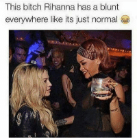 this bitch: This bitch Rihanna has a blunt  everywhere like its just normal