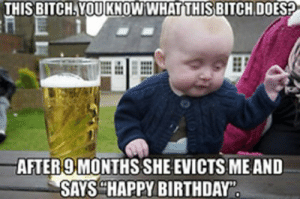 Its my birthday bitches - Sharenator: THIS BITCH.YOUKNOW WHATTHISBITCH DOES?  AFTER 9 MONTHSSHE EVICTSMEAND  SAYSHAPPY BIRTHDAY Its my birthday bitches - Sharenator