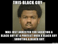 Dinduception: THIS BLACK GUY  WAS JUST ARRESTED FOR SHOOTING A  BLACK GUY AT A PROTEST OVER A BLACK GUY  SHOOTING A BLACK GUY  made on imgur Dinduception