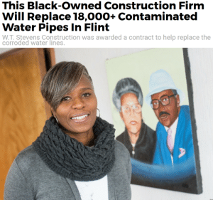 Black, Help, and Water: This Black-Owned Construction Firmm  Will Replace 18,000+ Contaminated  CO  Water Pipes In Flint  W.T. Stevens Construction was awarded a contract to help replace the  corroded water lines.