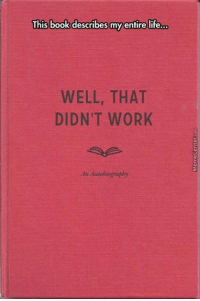 well....: This book describes my entire life...  WELL, THAT  DIDN'T WORK  Autobiography well....