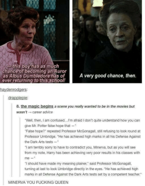 """Advice, Confused, and Dumbledore: this boy has as much  chance of becoming an Auror  as Albus Dumbledore has of  ever returning to this school!  A very good chance, then.  haydenrodgers  drapplepie  8. the magic begins a scene you really wanted to be in the movies but  wasn'tcareer advice  """"Well, then, I am confused...I'm afraid I don't quite understand how you can  give Mr. Potter false hope that-  False hope?"""" repeated Professor McGonagall, still refusing to look round at  Professor Umbridge. """"He has achieved high marks in all his Defense Against  the Dark Arts tests-  """"I am terribly sorry to have to contradict you, Minerva, but as you will see  from my note, Harry has been achieving very poor results in his classes with  me-""""  """"I should have made my meaning plainer,"""" said Professor McGonagall,  turning at last to look Umbridge directly in the eyes. """"He has achieved high  marks in all Defense Against the Dark Arts tests set by a competent teacher.""""  MINERVA YOU FUCKING QUEEN Her true name is Minerva Savageomg-humor.tumblr.com"""