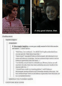 """Advice, Confused, and Dumbledore: this boy has as much  chance of becoming Auror  as Albus Dumbledore has of  A very good chance, then.  ever returning to this school!  Chudley Canon  haydenrodgers  drapplepie  8. the magic begins a scene you really wanted to be in the movies  but wasn't-career advice  """"Well, then, l am confused...I'm afraid I don't quite understand how  you can give Mr. Potter false hope that  """"False hope? repeated Professor McGonagall, still refusing to look  round at Professor Umbridge. """"He has achieved high marks in all his  Defense Againstthe Dark Arts tests-  1 am terribly sorry to have to contradict you, Minerva, but as you will  see from my note, Harry has been achieving very poor results in his  classes with me  Tshould have made my meaning plainer, said Professor  McGonagall, turning at last to look Umbridge directly in the eyes. He  has achieved high marks in all Defense Against the Dark Arts tests set  by a competent teacher.  MINERVA YOU FUCKING QUEEN  EVERYONE BOW DOWN (y) Fantasy and Sci-Fi Rock My World"""