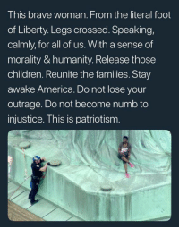 Morality: This brave woman. From the literal foot  of Liberty. Legs crossed. Speaking,  calmly, for all of us. With a sense of  morality & humanity. Release those  children. Reunite the families. Stay  awake America. Do not lose your  outrage. Do not become numb to  injustice. This is patriotism.