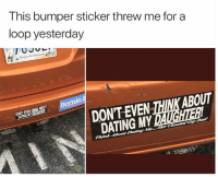 : This bumper sticker threw me for a  loop yesterday  Treasure the Chesapeaie  DONT EVEN THINK ABOUT  DATING MY  DON'T EVEN THINK ABOUT  DATING MY DAUGHTER