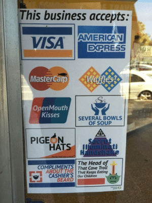 You Know What, I Left My Troll Heads in My Other Jackethttp://meme-rage.tumblr.com: This business accepts:  AMERICAN  EXPRESS  VISA  Wafles!  MasterCarp  OpenMouth  Kisses  SEVERAL BOWLS  OF SOUP  PIGEON  HATS  Secret  Uaminati  Handshake  The Hat That Alse a Friend  The Head of  COMPLIMENTS That Cave Troll  ABOUT THE  CASHIER'S Our Children  BEARD  That Keeps Eating  shi  plant You Know What, I Left My Troll Heads in My Other Jackethttp://meme-rage.tumblr.com
