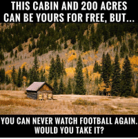 acr: THIS CABIN AND 200 ACRES  CAN BE YOURS FOR FREE, BUT..  YOU CAN NEVER WATCH FOOTBALL AGAIN.  WOULD YOU TAKE IT?