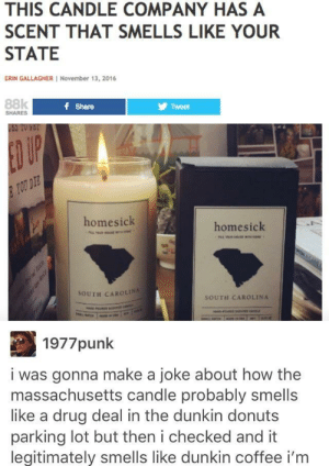 What does Massachusetts smell like: THIS CANDLE COMPANY HAS A  SCENT THAT SMELLS LIKE YOUR  STATE  ERIN GALLAGHER November 13, 2016  88k  f Share  Tweet  SHARES  USS TO FET  ED UP  TOU DIE  homesick  homesick  98  SOUTH CAROLINA  SOUTH CAROLINA  1977punk  i was gonna make a joke about how the  massachusetts candle probably smells  like a drug deal in the dunkin donuts  parking lot but then i checked and it  legitimately smells like dunkin coffee i'm What does Massachusetts smell like