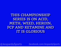 "Heroin, Sports, and Weed: THIS CHAMPIONSHIP  SERIES IS ON ACID  METH, WEED, HEROIN,  PCP AND KETAMINE AND  IT IS GLORIOUS  @JeopardySportsfacebook.com/JeopardySports ""What is: the #WorldSeries?"" #JeopardySports https://t.co/aToI2wJs2a"