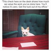 """Fucking, Meme, and Memes: """"This check here on the desk shows how much  we value the work you've done here. You'll  notice it's zero. Get the fuck out of my office.""""  @meme cloud Well ALLLRIGHTY THEN @meme.cloud"""