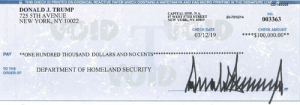 While the press doesn't like writing about it, nor do I need them to, I donate my yearly Presidential salary of $400,000.00 to different agencies throughout the year, this to Homeland Security. If I didn't do it there would be hell to pay from the FAKE NEWS MEDIA!: THIS CHECK IS PRINTED ON CHEMICAL REACTIVE PAPER WHICH CONTAINS A WATERMARK AND HAS MICRO PRINTING IN THE SIGNATURE LINE  DONALD J. TRUMP  725 5TH AVENUE  NEW YORK, NY 10022  RNA  NO.  57 WEST 57TH STREET  NEW YORK, NY 10019  50-791/214  003363  CHECK DATE  CHECK AMOUNT  03/12/19  $100,000.00  PAY *ONE HUNDRED THOUSAND DOLLARS AND NO CENTS*****  TO THE  ORDER OF  DEPARTMENT OF HOMELAND SECURITY  MP While the press doesn't like writing about it, nor do I need them to, I donate my yearly Presidential salary of $400,000.00 to different agencies throughout the year, this to Homeland Security. If I didn't do it there would be hell to pay from the FAKE NEWS MEDIA!