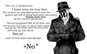 "So I just watched The Watchmen again…  Follow for more relatable love and life quotes     feel free to message me or submit posts!!: This city is afraid of me.  I have seen its true face  The streets are extended gutters and the  gutters are full of blood and when the drains  finally scab over,  all the vermin will drown  The accumulated filth of all their sex  and murder will foam up about their waists  and all the WHORES and POLITICIANS  will look up and shout  -Save us!"".  and I'll look down and whisper  «No""  KC So I just watched The Watchmen again…  Follow for more relatable love and life quotes     feel free to message me or submit posts!!"