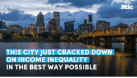 Dank, Bravo, and 🤖: THIS CITY JUST CRACKED DOWN  ON INCOME INEQUALITY  IN THE BEST WAY POSSIBLE  Mic A progressive move out of Portland--bravo.  via Mic