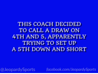 "Apparently, Facebook, and Sports: THIS COACH DECIDED  TO CALL A DRAW ON  4TH AND 5, APPARENTLY  TRYING TO SET UP  A 5TH DOWN AND SHORT  @JeopardySports facebook.com/JeopardySports ""Who is: James Franklin?"" #JeopardySports #OSUvsPSU https://t.co/PQuAqTZeXP"