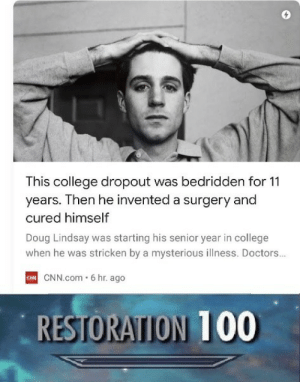 Level UP: This college dropout was bedridden for 11  years. Then he invented a surgery and  cured himself  Doug Lindsay was starting his senior year in college  when he was stricken by a mysterious illness. Doctors..  C CNN.com 6 hr. ago  RESTORATION 100 Level UP