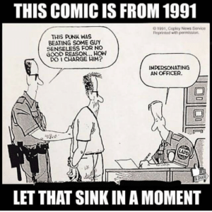 Some things don't change by frenzy3 FOLLOW 4 MORE MEMES.: THIS COMIC IS FROM 1991  0 1991, Copley News Service  Reprinted with permission  THIS PUNK WAS  BEATING SOME GUY  SENSELESS FOR NO  GOOD REASON.. HOW  DO I CHARGE HIM?  IMPERSONATING  AN OFFICER  LAPD  & SHARE  LET THAT SINK IN A MOMENT Some things don't change by frenzy3 FOLLOW 4 MORE MEMES.