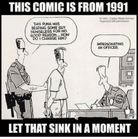 senseless: THIS COMIC IS FROM 1991  O1091, Coplay News Service  Reprintod with pormission  THIS PUNK WAS  BEATING SOME GUY  SENSELESS FOR NO  GOOD REASON... HOW  DO I CHARGE HIM?  IMPERSONATING  AN OFFICER  2  LET THAT SINK IN A MOMENT