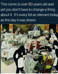 Today, Old, and Change: This comic is over 80 years old and  yet you don't have to change a thing  about it. It's every bit as relevant today  as the day it was drawn.  EDUCATIOw