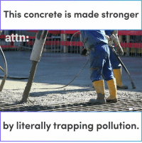 Memes, Trapping, and 🤖: This concrete is made stronger  attn:  by  literally trapping pollution. This concrete is actually strengthened by our pollution.