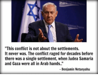 """Decaded: """"This conflict is not about the settlements.  It never was. The conflict raged for decades before  there was a single settlement, when Judea Samaria  and Gaza were all in Arab hands.""""  Benjamin Netanyahu"""
