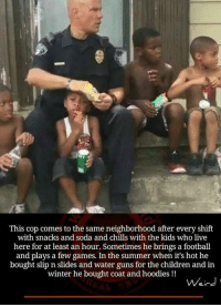Memes, 🤖, and Slip: This cop comes to the same neighborhood after every shift  with snacks and soda and chills with the kids who live  here for at least an hour. Sometimes he brings a football  and plays a few games. In the summer when it's hot he  bought slip n slides and water guns for the children and in  winter he bought coat and hoodies  Weird