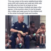 Children, Football, and Guns: This cop comes to the same neighborhood after  every shift with snacks and soda and chills with  the kids who live here for at least an hour.  Sometimes he brings a football and plays a few  games. In the summer when it's hot he bought  slip n slides and water guns for the children and  in the winter he bought coats and hoodies. <p>Good guy cops.</p>