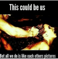 This Could Be Us: This could be us  But all we do is like each others pictures