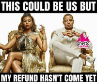 "THIS COULD BE US BUT  ghetto  edhot  MY REFUND HASN'T COME YET <p><strong>This could be us</strong></p><p><a href=""http://www.ghettoredhot.com/my-refund/"">http://www.ghettoredhot.com/my-refund/</a></p>"
