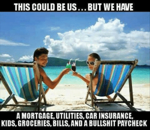 car insurance: THIS COULD BE US...BUT WE HAVE  A MORTGAGE, UTILITIES, CAR INSURANCE,  KIDS, GROCERIES, BILLS, AND A BULLSHIT PAYCHECK