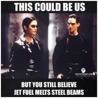 Memes, Jets, and This Could Be Us: THIS COULD BE US  TRUTH THEORY coM  KEEP YOUR MIND OPEN  BUT YOU STILL BELIEVE  JET FUEL MELTS STEEL BEAMS Lol