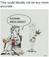 drug addict: This could literally not be any more  accurate  FUCKING  DRUG ADDICT  ue Braa