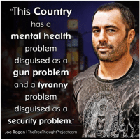 Joe Rogan, Memes, and Tyranny: This Country  has a  mental health  problem  disguised as a  gun problem  and a tyranny  problem  disguised as a  security problem  Joe Rogan I TheFreeThoughtProject.com (GC)