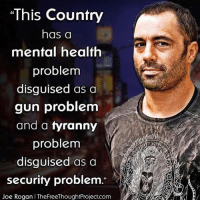 "Joe Rogan, Memes, and Tyranny: ""This Country  has a  mental health  problem  disguised as a  gun problem  and a tyranny  problem  disguised as a  security problem.  2  Joe Rogan I TheFreeThoughtProject.com merica"