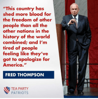 "America, Memes, and Party: ""This country has  shed more blood for  the freedom of other  people than all the  other nations in the  history of the world  combined; and I'm  tired of people  feeling like they've  got to apologize for  America.""  FRED THOMPSON  TEA PARTY  PATRIOTS Do you agree with this statement?"