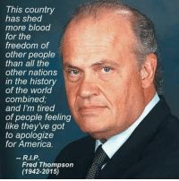 "America, Head, and Lol: This country  has shed  more blood  for the  freedom of  other people  than all the  other nations  in the history  of the world  combinea  and I'm tired  of people feeling  like they've got  to apologize  for America.  Fred Thompson  (1942-2015) <p><a href=""https://justanoldhippie.tumblr.com/post/176028604022/paratrooper504-thedeplorableinfidel-no-shit"" class=""tumblr_blog"">justanoldhippie</a>:</p><blockquote> <p><a href=""https://paratrooper504.tumblr.com/post/176022832354/thedeplorableinfidel-no-shit-rip-senator"" class=""tumblr_blog"">paratrooper504</a>:</p>  <blockquote> <p><a href=""https://thedeplorableinfidel.tumblr.com/post/176022057809/no-shit-rip-senator"" class=""tumblr_blog"">thedeplorableinfidel</a>:</p>  <blockquote><h2>No shit!  RIP Senator.</h2></blockquote>  <p>RIP Senator Thompson 🌹🇺🇸…an AMERICAN who loved AMERICA … So rare these days 🤨</p> </blockquote>  <h2>Agreed!!</h2> </blockquote>  <p>I got to know him as the head of the district attorneys office on Law &amp; Order lol</p>"
