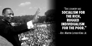 """Martin, Martin Luther King Jr., and Martin Luther: """"THIS COUNTRY HAS  SOCIALISM FOR  THE RICH,  RUGGED  INDIVIDUALISM  FOR THE POOR.""""  - REV. MARTIN LUTHER KING JR. Socialism for the rich"""