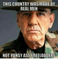 Ass, Memes, and 🤖: THIS COUNTRY WAS MADE BY  REAL MEN  NOT PANSY ASS FREELOADERS Amen to that!