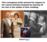 This is the true definition of LOVE <3  My eyes are watering..: This courageous bride showed her support to  her cancer-stricken husband by shaving off  her hair in the middle of their wedding.  Talent A  Explore This is the true definition of LOVE <3  My eyes are watering..