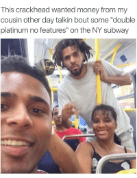 "<p>Don&rsquo;t save him (via /r/BlackPeopleTwitter)</p>: This crackhead wanted money from my  cousin other day talkin bout some ""double  platinum no features"" on the NY subway <p>Don&rsquo;t save him (via /r/BlackPeopleTwitter)</p>"