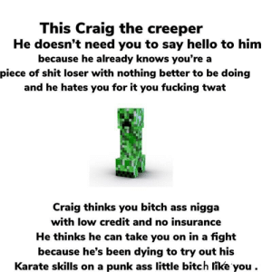 Ass, Bitch, and Fuck You: This Craig the creeper  He doesn't need you to say hello to him  because he already knows you're a  piece of shit loser with nothing better to be doing  and he hates you for it you fucking twat  Craig thinks you bitch ass nigga  with low credit and no insurance  He thinks he can take you on in a fight  because he's been dying to try out his  Karate skills on a punk ass little bitch like you . Wow okay, Fuck you too Craig.